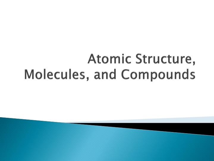 Atomic Structure, Molecules, and Compounds