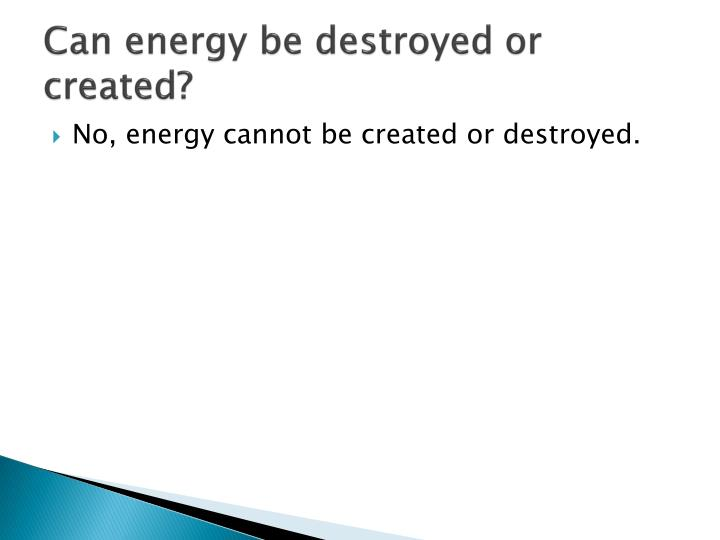 Can energy be destroyed or created?