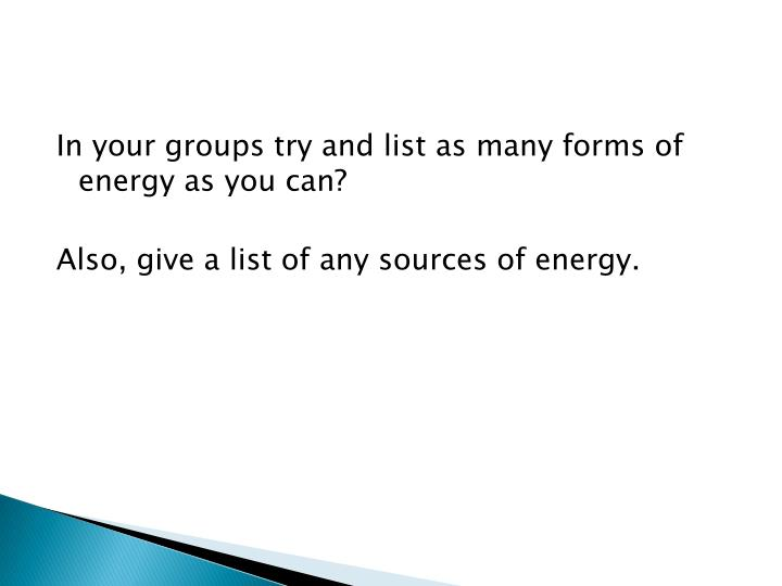 In your groups try and list as many forms of energy as you can?