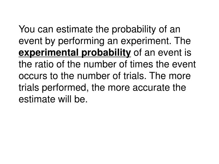 You can estimate the probability of an event by performing an experiment. The