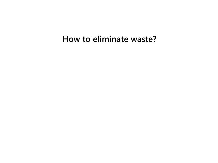 How to eliminate waste?