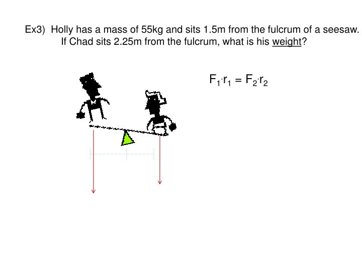 Ex3)  Holly has a mass of 55kg and sits 1.5m from the fulcrum of a seesaw.