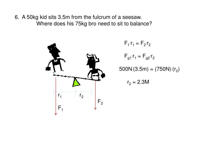 6.  A 50kg kid sits 3.5m from the fulcrum of a seesaw.