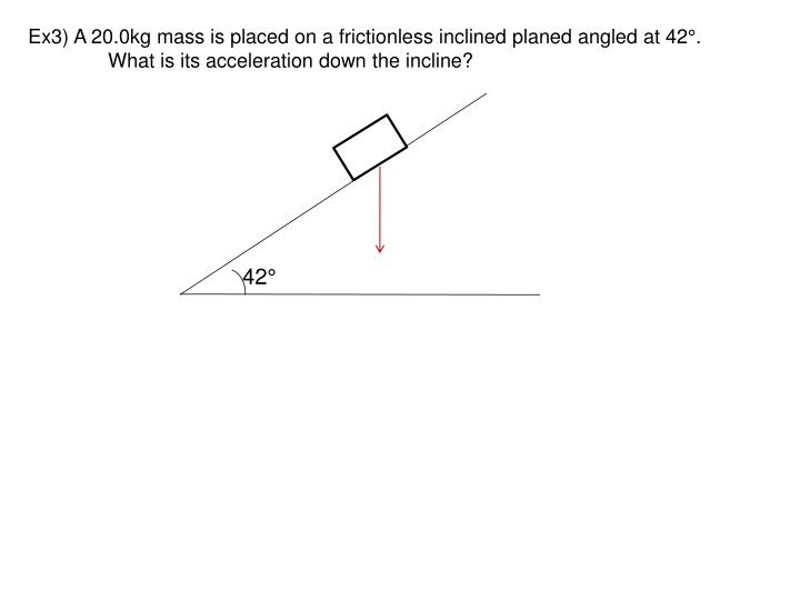 Ex3) A 20.0kg mass is placed on a frictionless inclined planed angled at 42°.