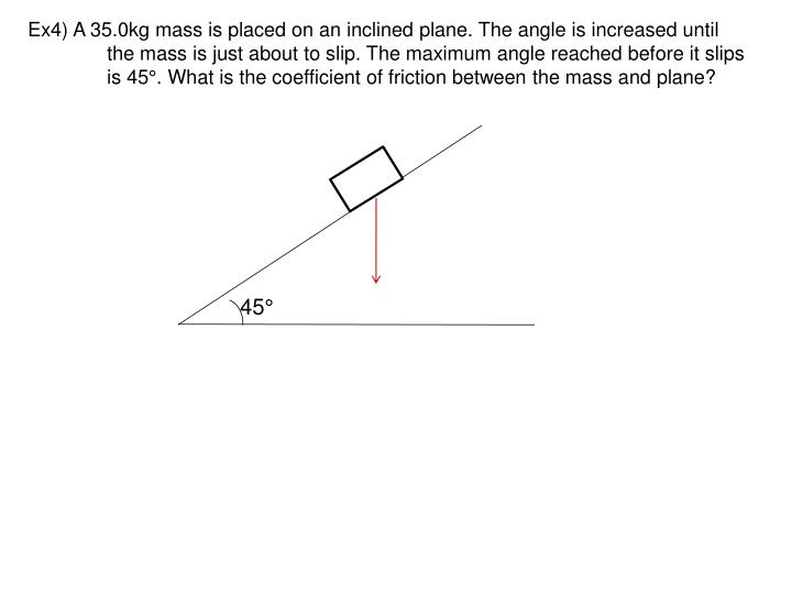 Ex4) A 35.0kg mass is placed on an inclined plane. The angle is increased until
