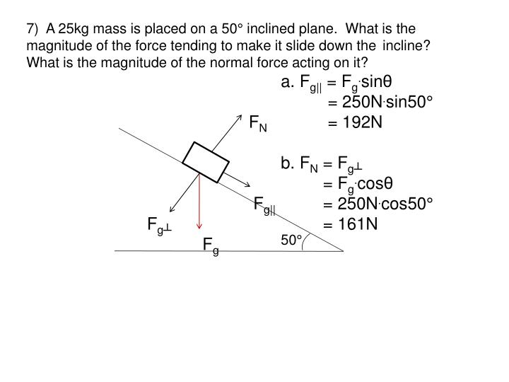 7)  A 25kg mass is placed on a 50° inclined plane.  What is the magnitude of the force tending to make it slide down the incline?