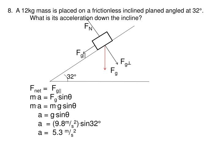8.  A 12kg mass is placed on a frictionless inclined planed angled at 32°.