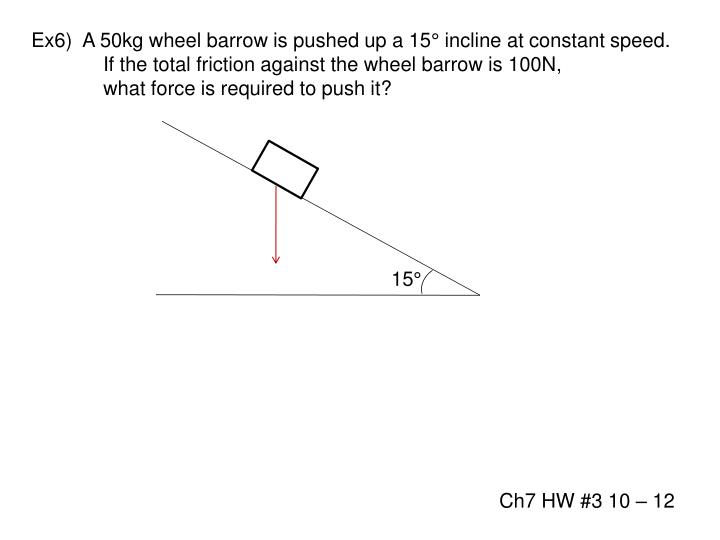 Ex6)  A 50kg wheel barrow is pushed up a 15° incline at constant speed.