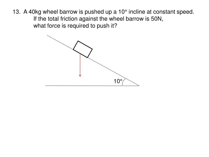 13.  A 40kg wheel barrow is pushed up a 10° incline at constant speed.