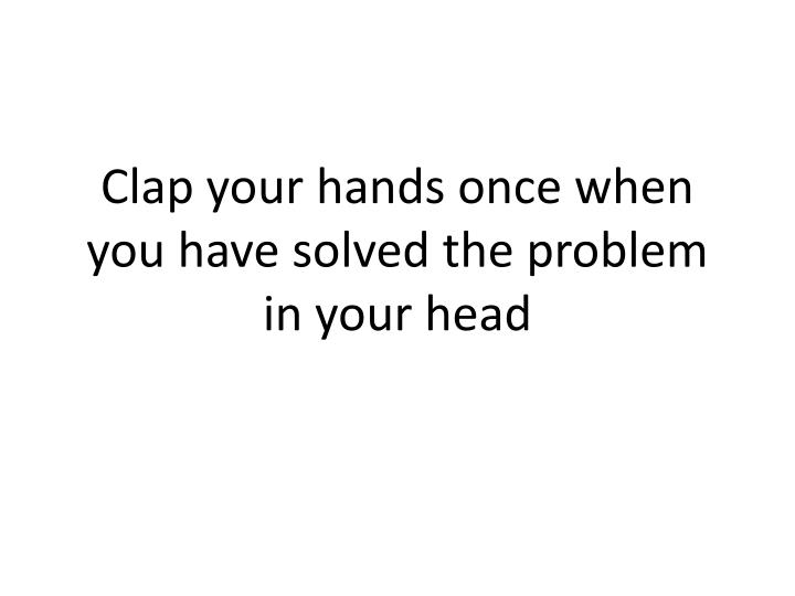 Clap your hands once when you have solved the problem in your head