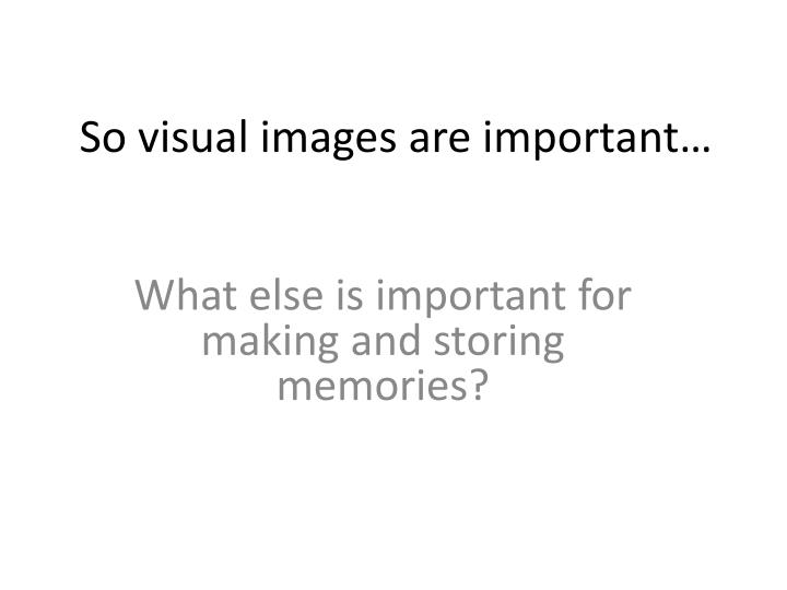 So visual images are important…