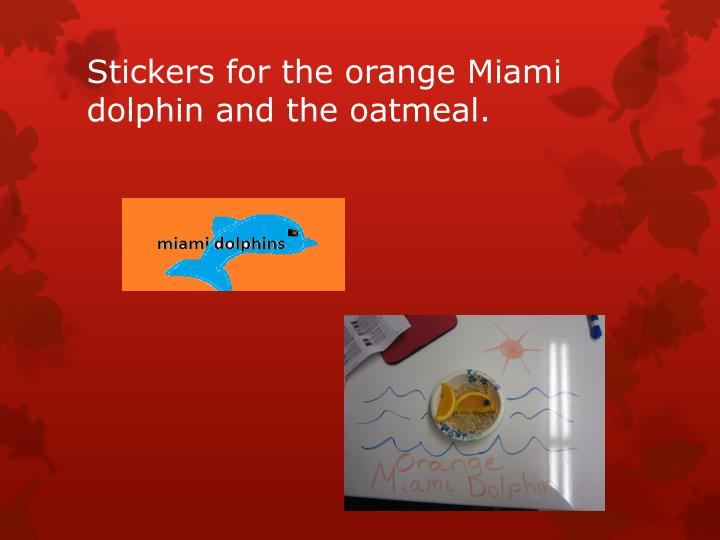 Stickers for the orange Miami dolphin and the oatmeal.