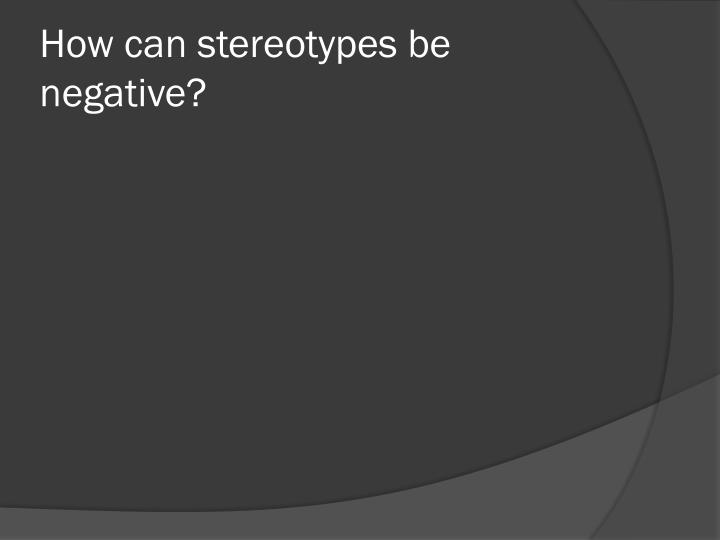How can stereotypes be negative?