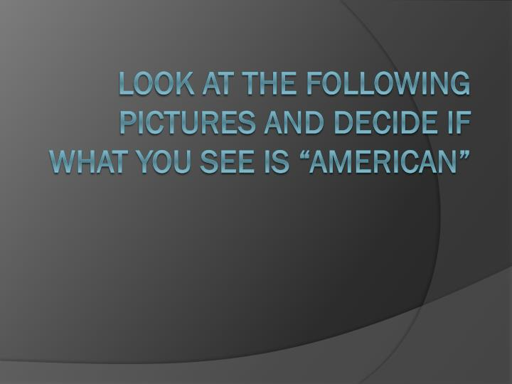 Look at the following pictures and decide if what you see is american