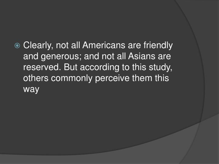 Clearly, not all Americans are friendly and generous; and not all Asians are reserved. But according to this study, others commonly perceive them this way