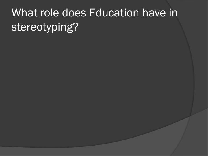 What role does Education have in stereotyping?