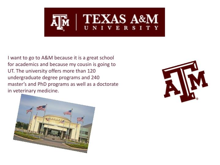 I want to go to A&M because it is a great school for academics and because my cousin is going to UT. The university offers more than 120 undergraduate degree programs and 240 master's and PhD programs as well as a doctorate in veterinary medicine.