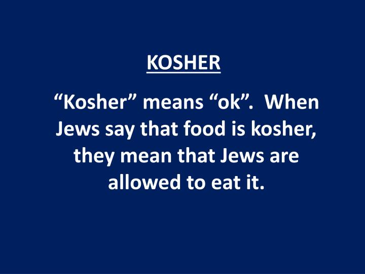 """Kosher"" means ""ok"".  When Jews say that food is kosher, they mean that Jews are allowed to eat it."