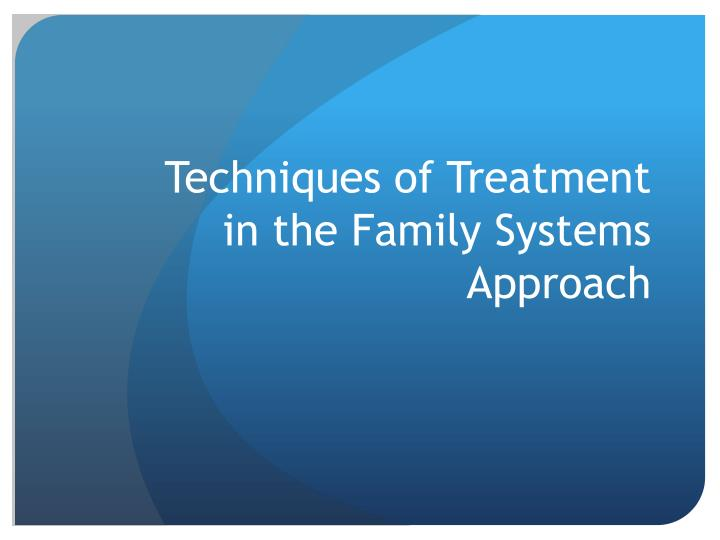 Techniques of Treatment in the Family Systems Approach
