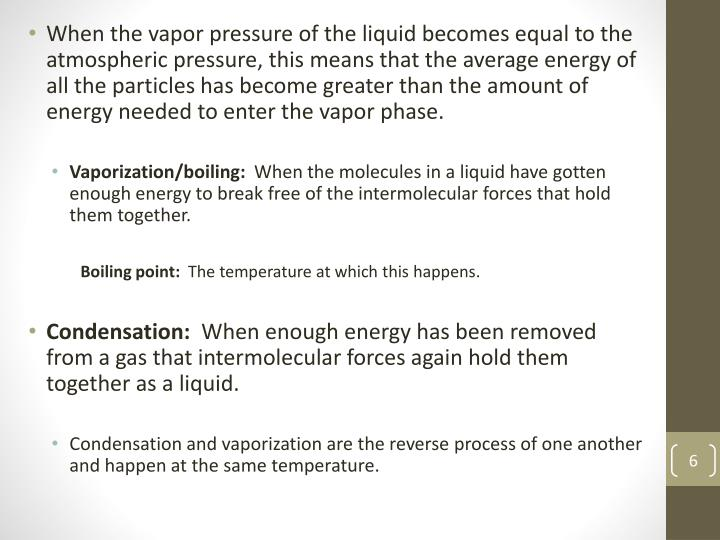 When the vapor pressure of the liquid becomes equal to the atmospheric pressure, this means that the average energy of all the particles has become greater than the amount of energy needed to enter the vapor phase.