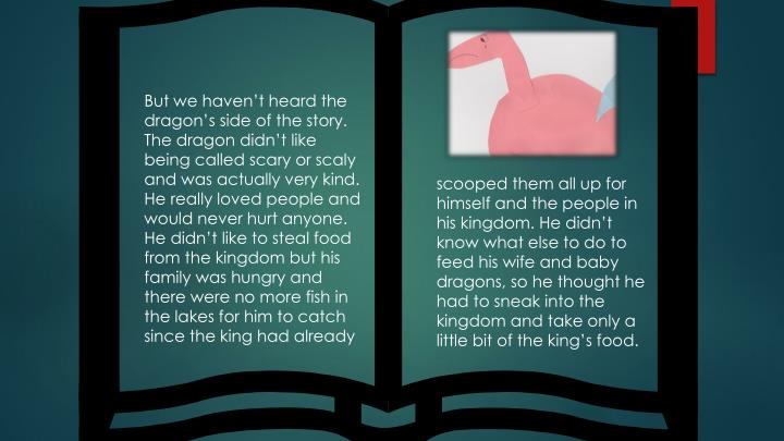 But we haven't heard the dragon's side of the story. The dragon didn't like being called scary or scaly and was actually very kind. He really loved people and would never hurt anyone. He didn't like to steal food from the kingdom but his family was hungry and there were no more fish in the lakes for him to catch since the king had already