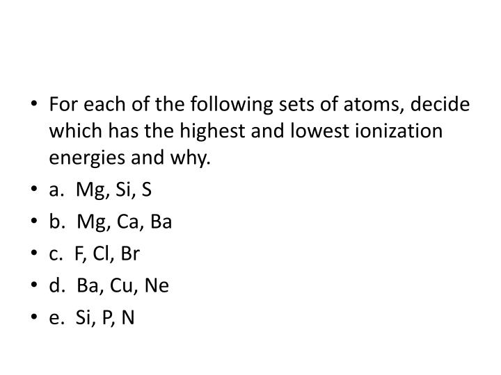 For each of the following sets of atoms, decide which has the highest and lowest ionization energies and why.
