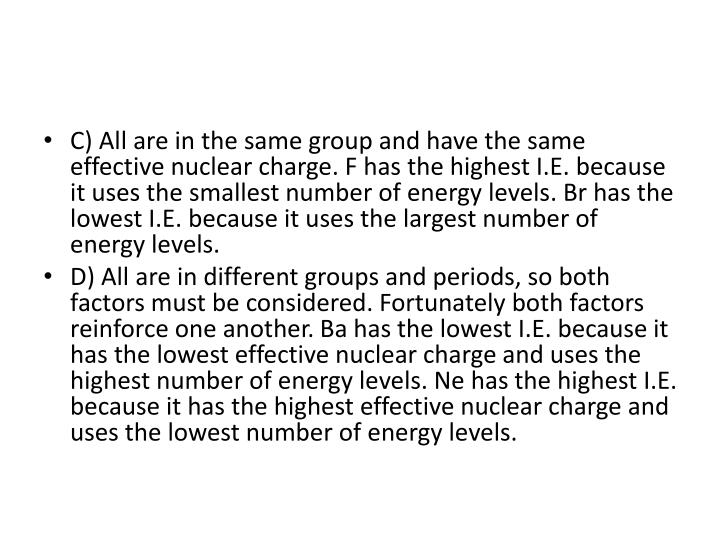 C) All are in the same group and have the same effective nuclear charge. F has the highest I.E. because it uses the smallest number of energy levels. Br has the lowest I.E. because it uses the largest number of energy levels.