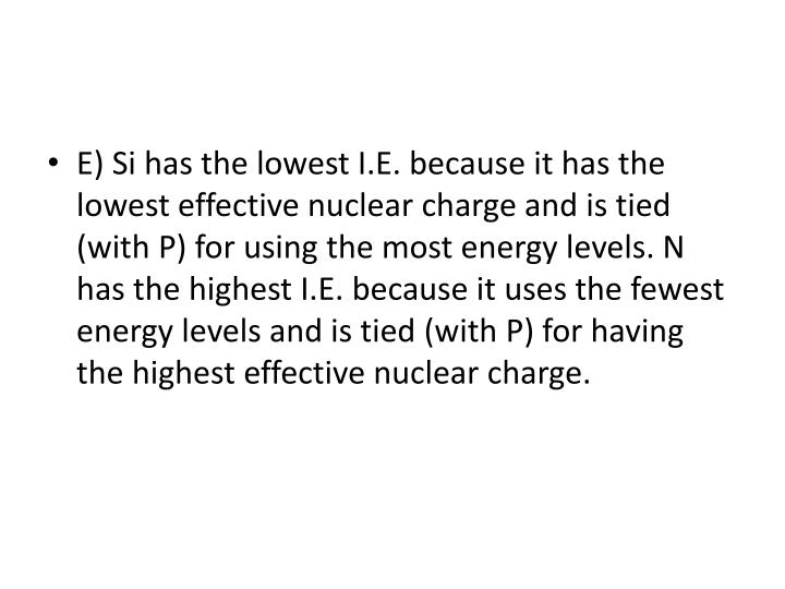 E) Si has the lowest I.E. because it has the lowest effective nuclear charge and is tied (with P) for using the most energy levels. N has the highest I.E. because it uses the fewest energy levels and is tied (with P) for having the highest effective nuclear charge.