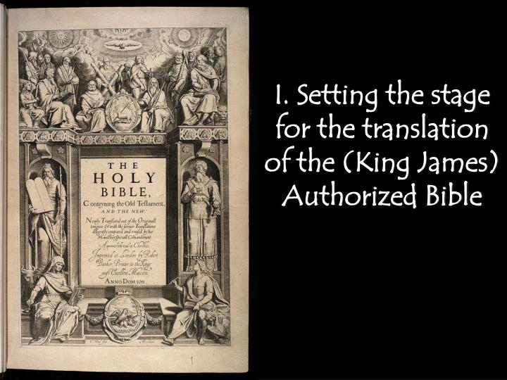 I. Setting the stage for the translation of the (King James) Authorized Bible