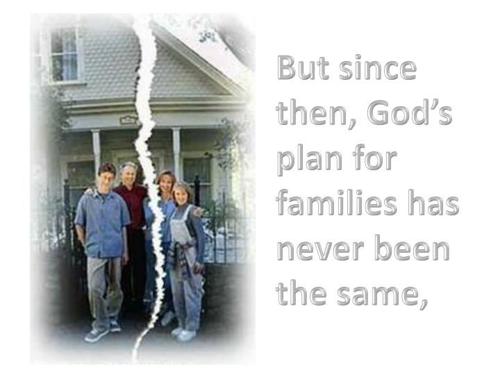 But since then, God's plan for families has never been the same,