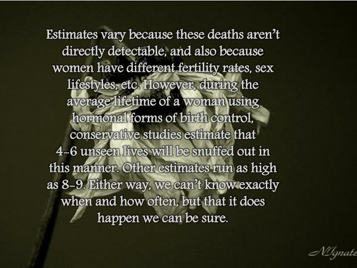 Estimates vary because these deaths aren't directly detectable, and also because women have different fertility rates, sex lifestyles, etc. However, during the average lifetime of a woman using hormonal forms of birth control, conservative studies estimate that