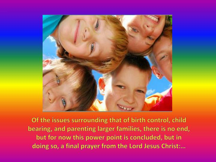 Of the issues surrounding that of birth control, child bearing, and parenting larger families, there is no end, but for now this power point is concluded, but in doing so, a final prayer from the Lord Jesus Christ:…