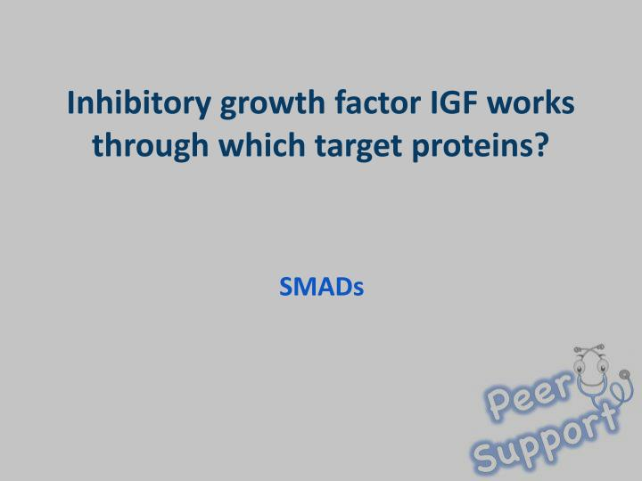 Inhibitory growth factor IGF works through which target proteins?