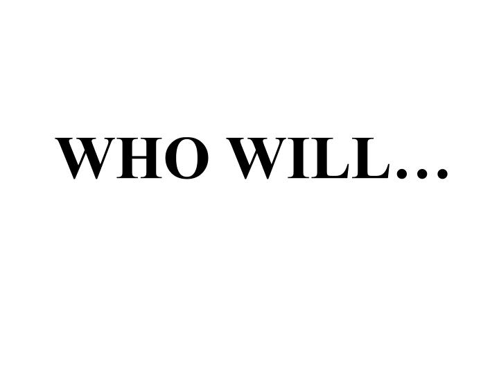 WHO WILL…