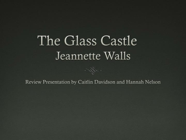 the glass castle by jeannette walls essay Summary jeannette walls opens her memoir of her childhood with a scene of herself as an adult taking a cab to a party in new york city during her cab ride she sees her mother picking through a dumpster.
