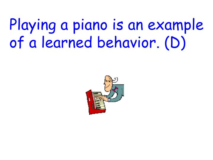 Playing a piano is an example of a learned behavior. (D)