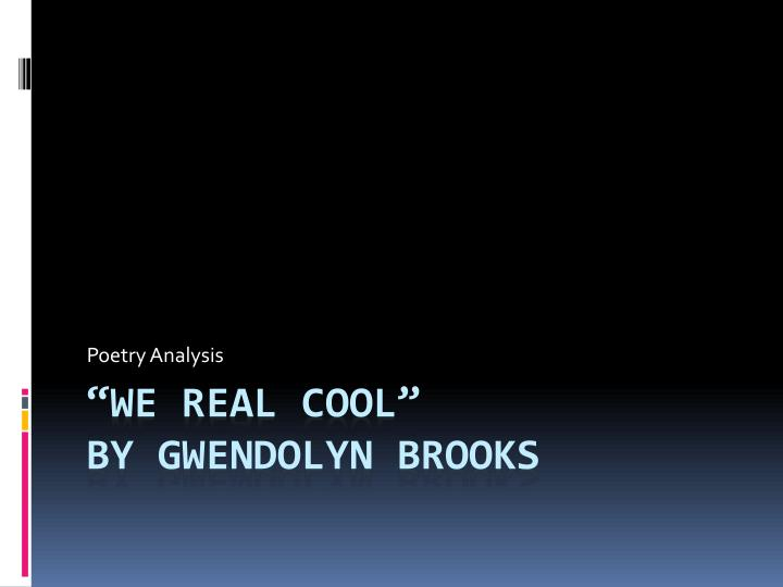 "an analysis of we real cool by gwendolyn brooks ""we real cool"" definitely has a powerful message behind it gwendolyn brooks illustrates the essence of troubled teenagers who will eventually suffer."