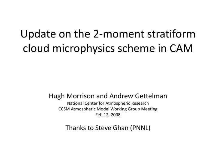 Update on the 2 moment stratiform cloud microphysics scheme in cam