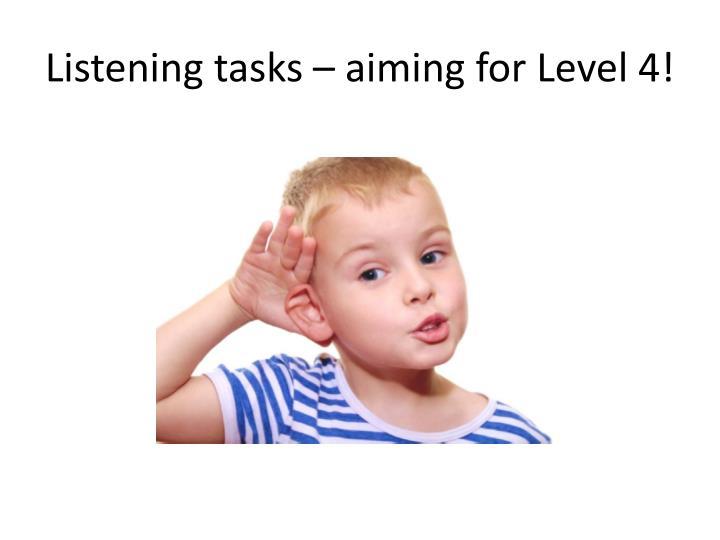 Listening tasks – aiming for Level 4!