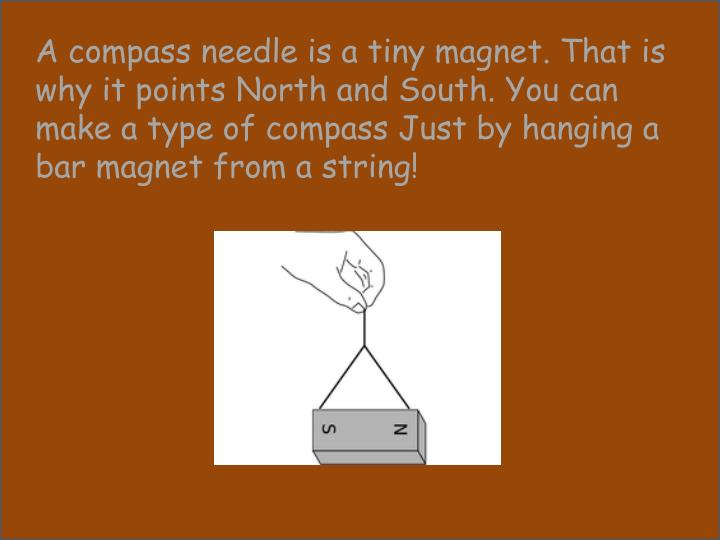 A compass needle is a tiny magnet. That is why it points North and South. You can make a type of compass Just by hanging a bar magnet from a string!