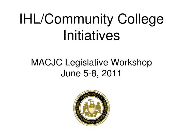 Ihl community college initiatives macjc legislative workshop june 5 8 2011
