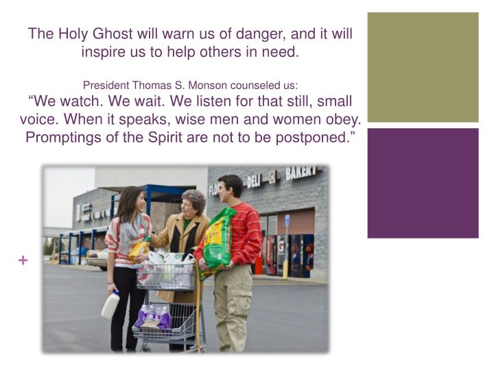 The Holy Ghost will warn us of danger, and it will inspire us to help others in need.