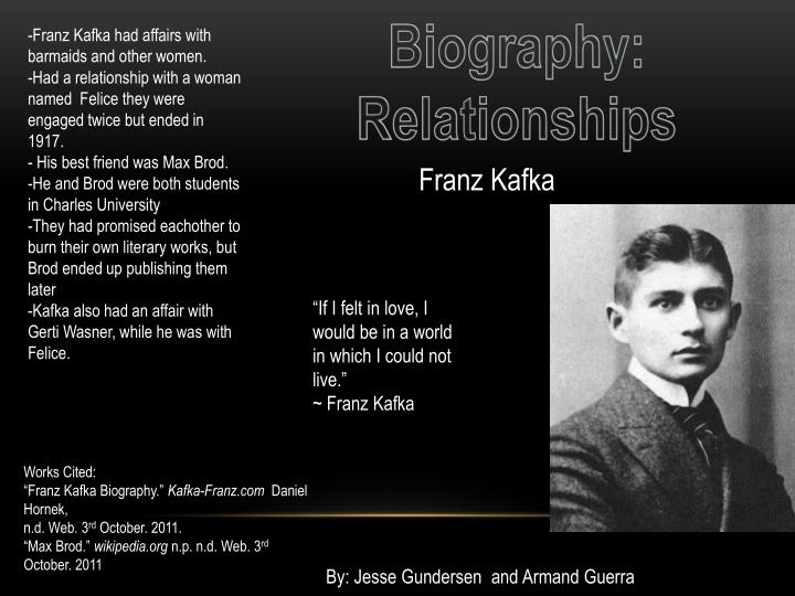 franz kafka his relationship with Franz kafka [ˈ franʦ ˈ kafka] (prague, 3 july 1883 - 3 june kierling, 1924) was a german-language writer who is considered one of the most important authors of thetwentieth century after his death his work was especially a great influence on western literature.