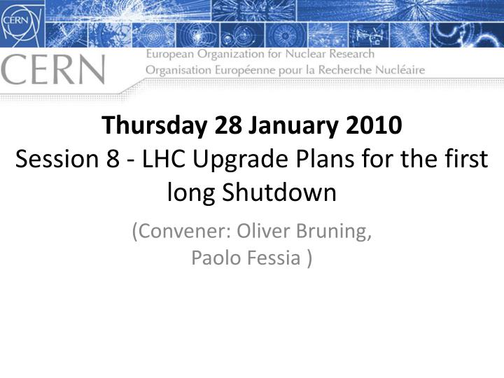 Thursday 28 january 2010 session 8 lhc upgrade plans for the first long shutdown