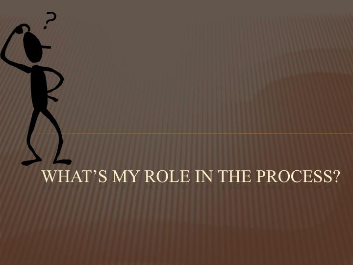 What's my role in the process?