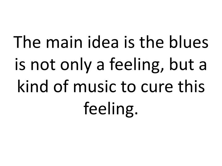 The main idea is the blues is not only a feeling, but a kind of music to cure this feeling.