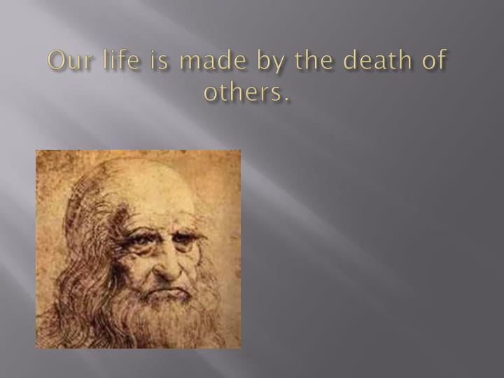 Our life is made by the death of others