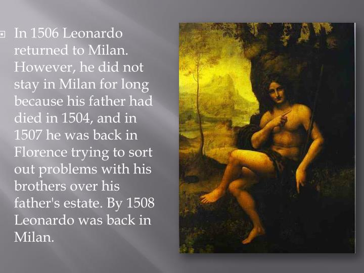 In 1506 Leonardo returned to Milan. However, he did not stay in Milan for long because his father had died in 1504, and in 1507 he was back in Florence trying to sort out problems with his brothers over his father's estate. By 1508 Leonardo was back in Milan.