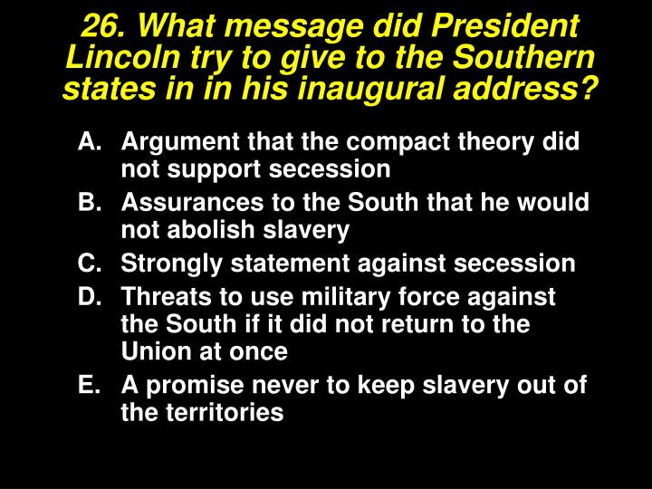 26. What message did President Lincoln try to give to the Southern states in in his inaugural address?