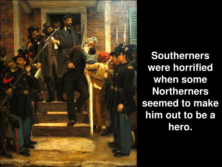 Southerners were horrified when some Northerners seemed to make him out to be a hero.